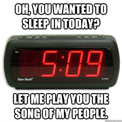 Oh, you wanted to sleep in today? Let me play you the song of my people.