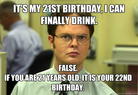 It's my 21st birthday, I can finally drink. False. If you are 21 years old, it is your 22nd birthday.  - It's my 21st birthday, I can finally drink. False. If you are 21 years old, it is your 22nd birthday.   Dwight
