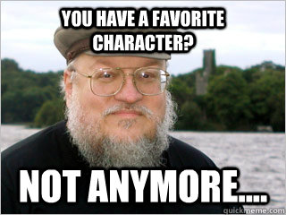 You have a favorite character? Not anymore....  George RR Martin Meme