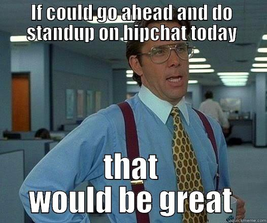 IF COULD GO AHEAD AND DO STANDUP ON HIPCHAT TODAY THAT WOULD BE GREAT Office Space Lumbergh