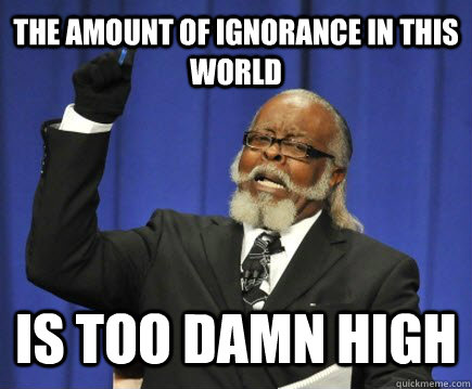 The amount of ignorance in this world is too damn high - The amount of ignorance in this world is too damn high  Too Damn High