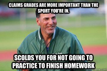 Claims grades are more important than the sport you're in. scolds you for not going to practice to finish homework - Claims grades are more important than the sport you're in. scolds you for not going to practice to finish homework  Scumbag Coach