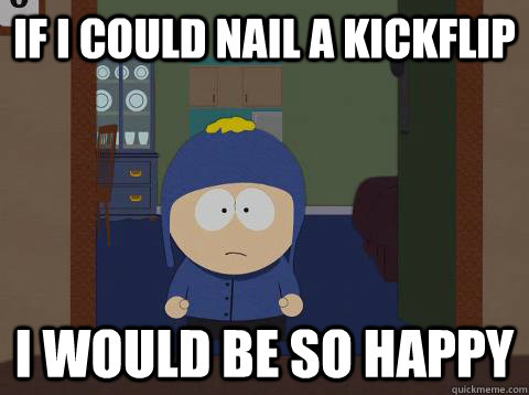 If i could nail a kickflip  i would be so happy - If i could nail a kickflip  i would be so happy  Craig would be so happy