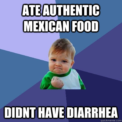 Ate authentic mexican food didnt have diarrhea - Ate authentic mexican food didnt have diarrhea  Success Kid