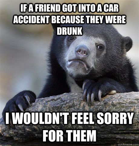 If a friend got into a car accident because they were drunk I wouldn't feel sorry for them - If a friend got into a car accident because they were drunk I wouldn't feel sorry for them  Confession Bear