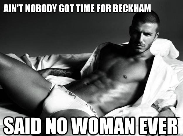 Ain't nobody got time for Beckham Said no woman EVER  David beckham