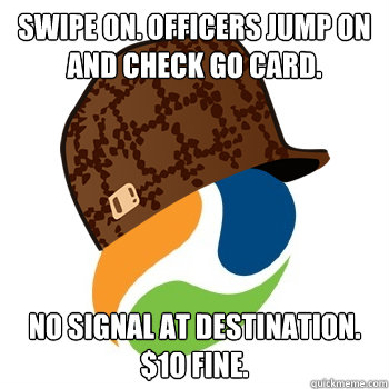 SWIPE ON. OFFICERS JUMP ON AND CHECK GO CARD. NO SIGNAL AT DESTINATION. $10 FINE. - SWIPE ON. OFFICERS JUMP ON AND CHECK GO CARD. NO SIGNAL AT DESTINATION. $10 FINE.  Scumbag Translink