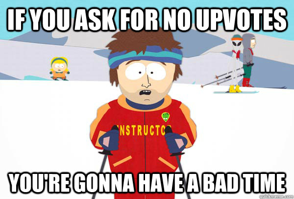 If you ask for no upvotes You're gonna have a bad time - If you ask for no upvotes You're gonna have a bad time  Super Cool Ski Instructor