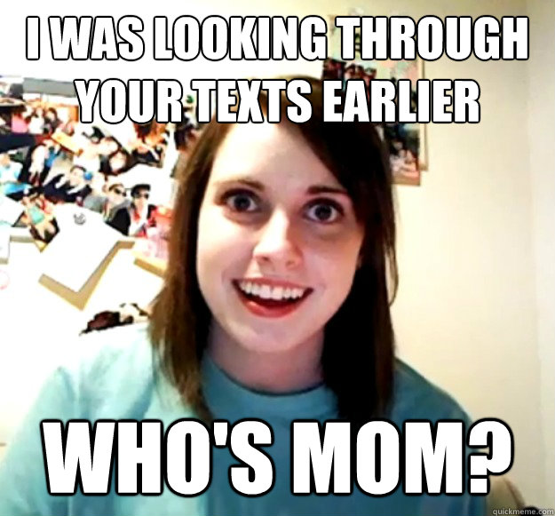 I was looking through your texts earlier Who's mom? - I was looking through your texts earlier Who's mom?  Misc