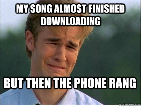 My song almost finished downloading but then the phone rang - My song almost finished downloading but then the phone rang  1990s Problems