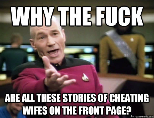 Why the fuck are all these stories of cheating wifes on the front page? - Why the fuck are all these stories of cheating wifes on the front page?  Annoyed Picard HD