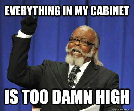 everything in my cabinet is too damn high - everything in my cabinet is too damn high  Too Damn High