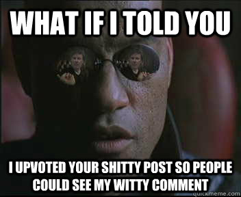 What if i told you I upvoted your shitty post so people could see my witty comment