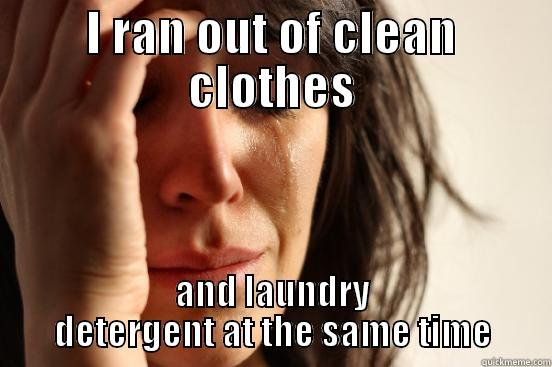 I RAN OUT OF CLEAN CLOTHES AND LAUNDRY DETERGENT AT THE SAME TIME First World Problems