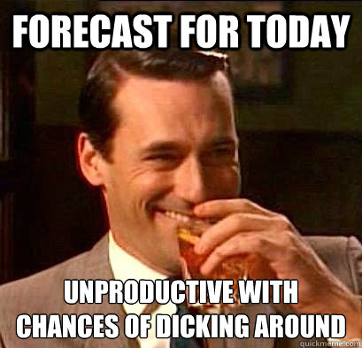 Forecast for today unproductive with chances of dicking around