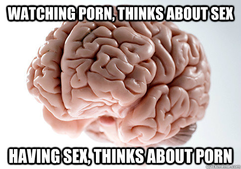 watching porn, thinks about sex having sex, thinks about porn - watching porn, thinks about sex having sex, thinks about porn  ScumbagBrain