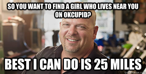 So you want to find a girl who lives near you on OKCupid? Best I can do is 25 miles - So you want to find a girl who lives near you on OKCupid? Best I can do is 25 miles  Rick from pawnstars