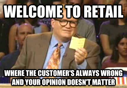 Welcome to retail Where the customer's always wrong and your opinion doesn't matter - Welcome to retail Where the customer's always wrong and your opinion doesn't matter  Whose Line