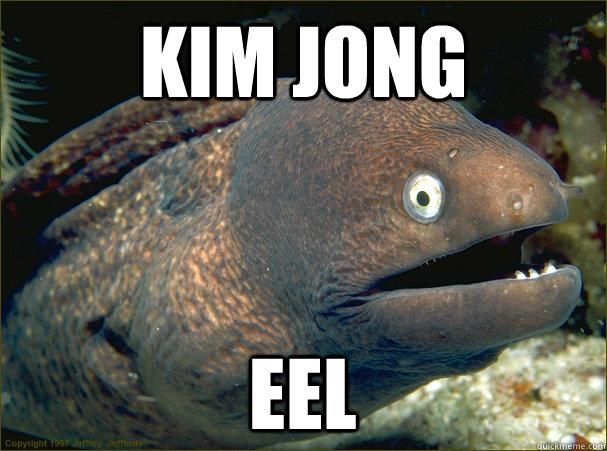 Kim Jong eel - Kim Jong eel  Bad Joke Eel