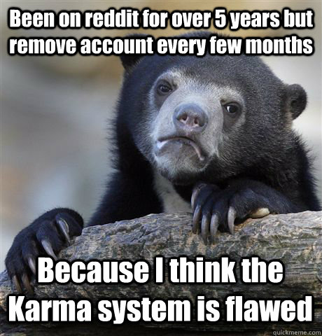 Been on reddit for over 5 years but remove account every few months Because I think the Karma system is flawed - Been on reddit for over 5 years but remove account every few months Because I think the Karma system is flawed  Confession Bear