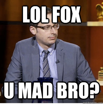LOL FOX U MAD BRO?