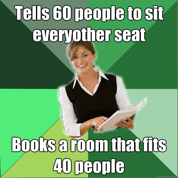 Tells 60 people to sit everyother seat Books a room that fits 40 people