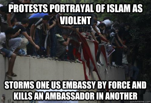 Protests Portrayal of Islam as violent storms one us embassy by force and kills an ambassador in another - Protests Portrayal of Islam as violent storms one us embassy by force and kills an ambassador in another  Misc