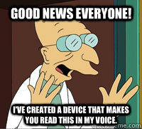 Good News Everyone! I've created a device that makes you read this in my voice.  Scumbag Professor Farnsworth