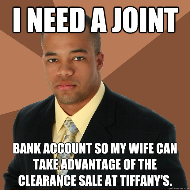 I need a joint bank account so my wife can take advantage of the clearance sale at Tiffany's. - I need a joint bank account so my wife can take advantage of the clearance sale at Tiffany's.  Successful Black Man