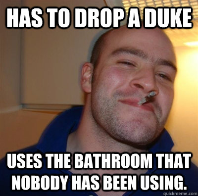 Has to drop a duke uses the bathroom that nobody has been using. - Has to drop a duke uses the bathroom that nobody has been using.  Misc