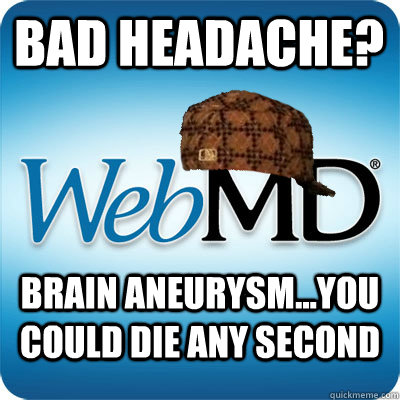 bad headache? Brain Aneurysm...you could die any second  Webmd scumbag
