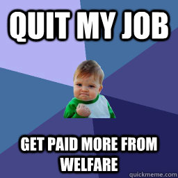 quit my job get paid more from welfare  succes kid