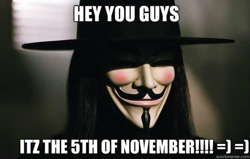 Hey you guys Itz the 5th of november!!!! =) =)   v for vendetta