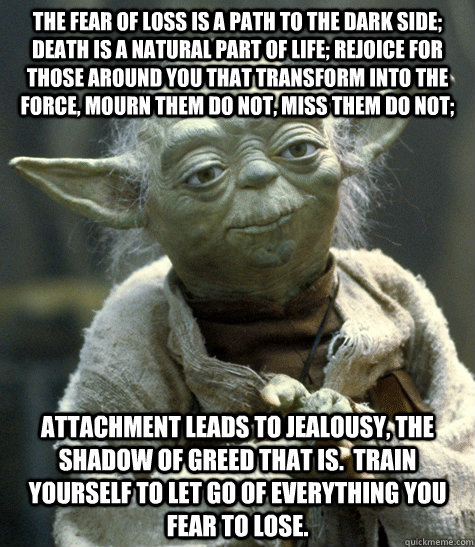 The fear of loss is a path to the dark side; death is a natural part of life; rejoice for those around you that transform into the force, mourn them do not, miss them do not; attachment leads to jealousy, the shadow of greed that is.  Train yourself to le  Yoda