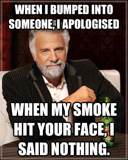 when i bumped into someone, i apologised when my smoke hit your face, i said nothing.  The Most Interesting Man In The World
