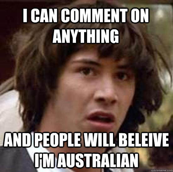 i can comment on anything and people will beleive i'm australian - i can comment on anything and people will beleive i'm australian  conspiracy keanu