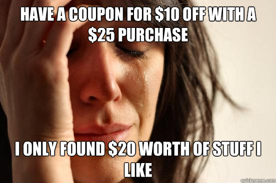 Have a coupon for $10 off with a $25 purchase I only found $20 worth of stuff I like - Have a coupon for $10 off with a $25 purchase I only found $20 worth of stuff I like  First World Problems