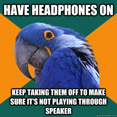 have headphones on keep taking them off to make sure it's not playing through speaker - have headphones on keep taking them off to make sure it's not playing through speaker  Paranoid Parrot