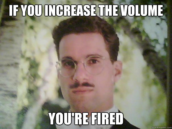 If You Increase The Volume Youre Fired Condescending Choir