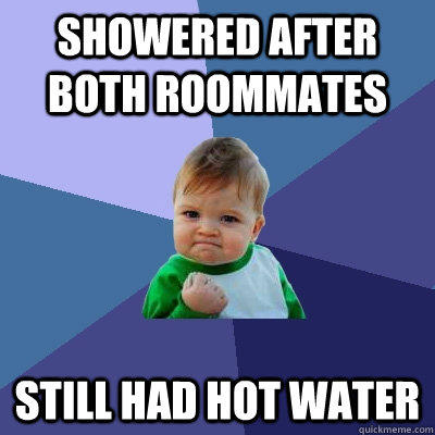 Showered after both roommates Still had hot water - Showered after both roommates Still had hot water  Success Kid