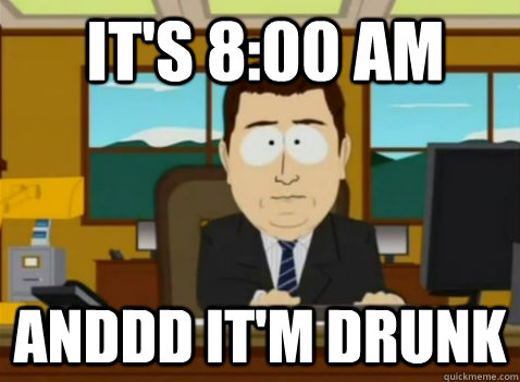 It's 8:00 AM anddd it'm drunk - It's 8:00 AM anddd it'm drunk  South Park Banker