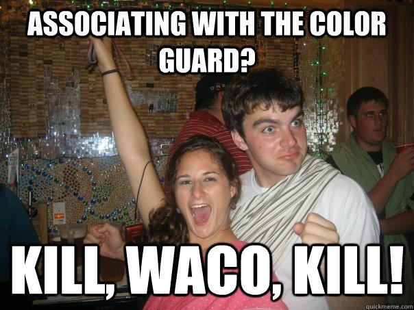 873ebfb9c8f4bd4ae6a97189547b77591f8c0a8beca9d38d6cfc7e0b4f76ff61 associating with the color guard? kill, waco, kill! wacoo,Waco Meme