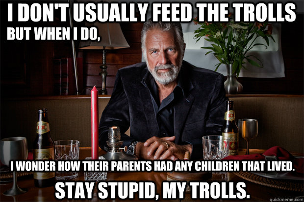 I don't usually feed the trolls Stay stupid, My trolls. But when I do,  I wonder how their parents had any children that lived. - I don't usually feed the trolls Stay stupid, My trolls. But when I do,  I wonder how their parents had any children that lived.  Dos Equis Trolls