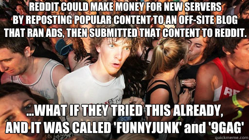 REDDIT COULD MAKE MONEY FOR NEW SERVERS BY REPOSTING POPULAR CONTENT TO AN OFF-SITE BLOG THAT RAN ADS, THEN SUBMITTED THAT CONTENT TO REDDIT. ...WHAT IF THEY TRIED THIS ALREADY,  AND IT WAS CALLED 'FUNNYJUNK' and '9GAG' - REDDIT COULD MAKE MONEY FOR NEW SERVERS BY REPOSTING POPULAR CONTENT TO AN OFF-SITE BLOG THAT RAN ADS, THEN SUBMITTED THAT CONTENT TO REDDIT. ...WHAT IF THEY TRIED THIS ALREADY,  AND IT WAS CALLED 'FUNNYJUNK' and '9GAG'  Sudden Clarity Clarence