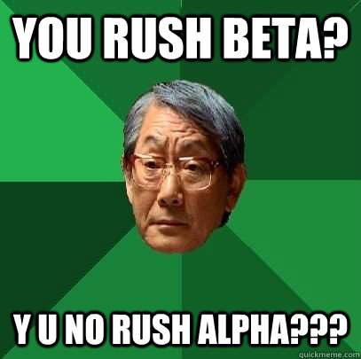 you rush beta? y u no rush alpha??? - you rush beta? y u no rush alpha???  High Expectations Asian Father