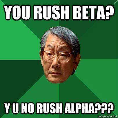 you rush beta? y u no rush alpha??? - you rush beta? y u no rush alpha???  High Expectations Asian Father