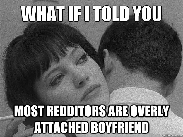 WHAT IF I TOLD YOU MOST REDDITORS ARE OVERLY ATTACHED BOYFRIEND - WHAT IF I TOLD YOU MOST REDDITORS ARE OVERLY ATTACHED BOYFRIEND  Overly loving boyfriend