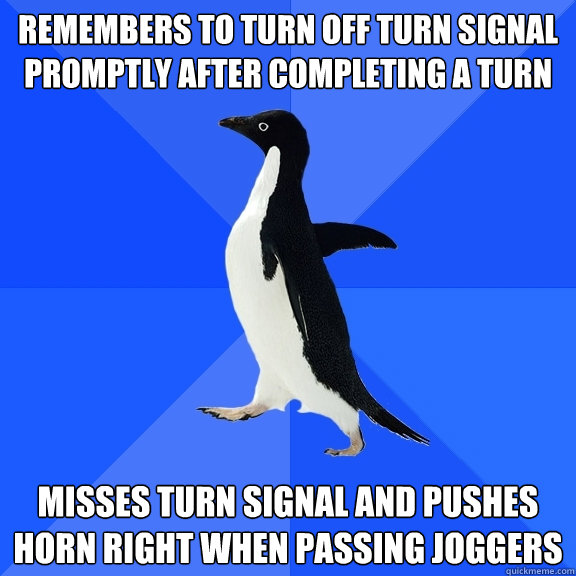 Remembers to turn off turn signal promptly after completing a turn Misses turn signal and pushes horn right when passing joggers - Remembers to turn off turn signal promptly after completing a turn Misses turn signal and pushes horn right when passing joggers  Socially Awkward Penguin