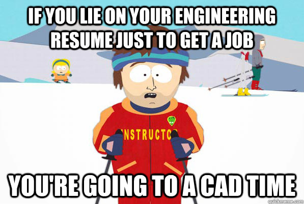 If you lie on your engineering resume just to get a job you're going to a cad time