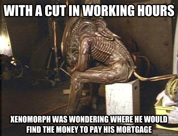With a cut in working hours Xenomorph was wondering where he would find the money to pay his mortgage
